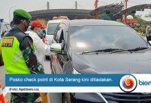 Photo of Dinilai Tak Efektif Cegah Covid-19, Pemkot Serang Bongkar Posko Check Point